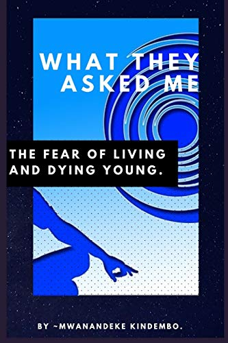 What They Asked Me: The Fear of Living and Dying Young by Mwanandeke Kindembo